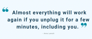 Almost everything will work again if you unplug it for a few minutes, including you. -Anne Lamot
